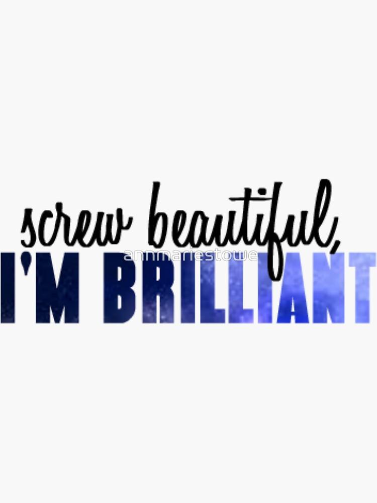 Screw beautiful, I'm Brilliant by annmariestowe