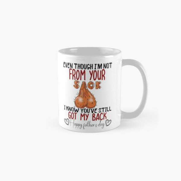 Even though i'm not from your sack i know you've still got my back happy father's day, Funny Gift  For Dad Classic Mug