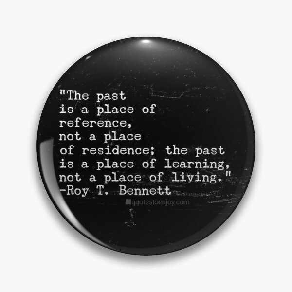 The past is a place of reference, not a place of ... - Roy T. Bennett Pin