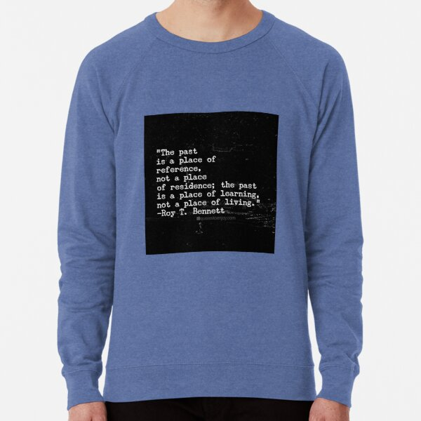 The past is a place of reference, not a place of ... - Roy T. Bennett Lightweight Sweatshirt