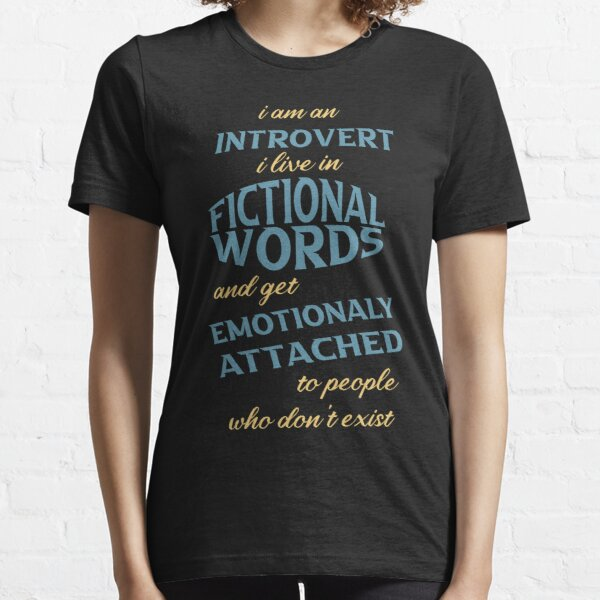 i am an introvert i live in fictional words and get emotionaly attached to people who don't exist Essential T-Shirt