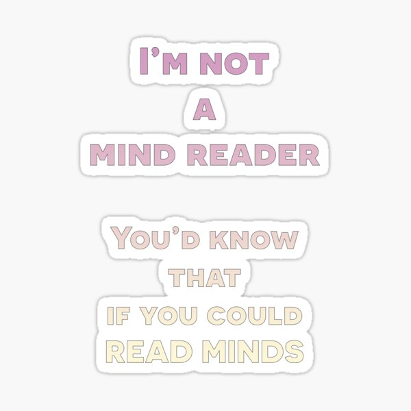 I'm not a mind reader. You'd know that if you could read minds. Sticker