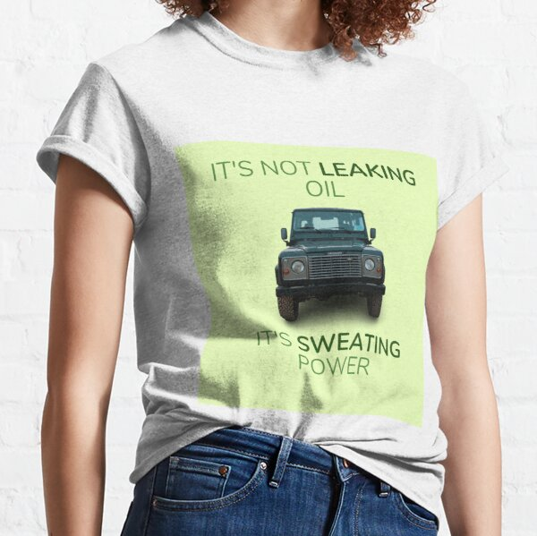 Land Rover Defender Its Not Leaking Oil Its Sweating Power Classic T-Shirt