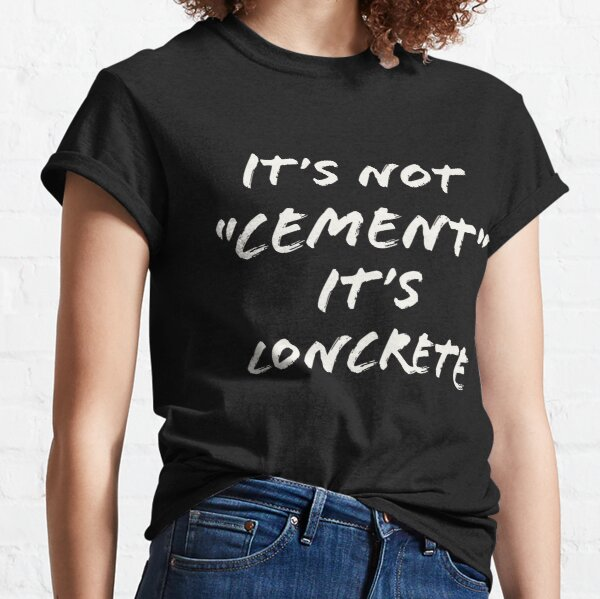 Its Not Cement its Concrete Funny Classic T-Shirt