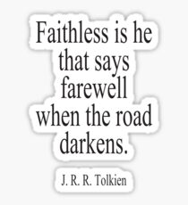 J.R.R, Tolkien, Faithless is he that says farewell when the road darkens. Sticker