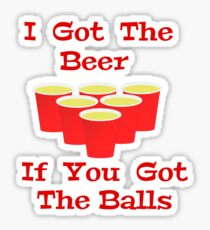Beer Pong I Got The Beer If You Got The Balls Sticker