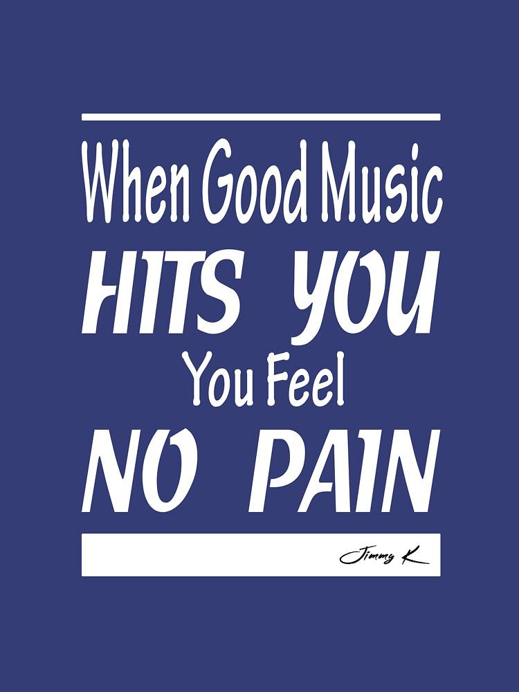 When good music hits you, you feel no pain by JimmyKMerch