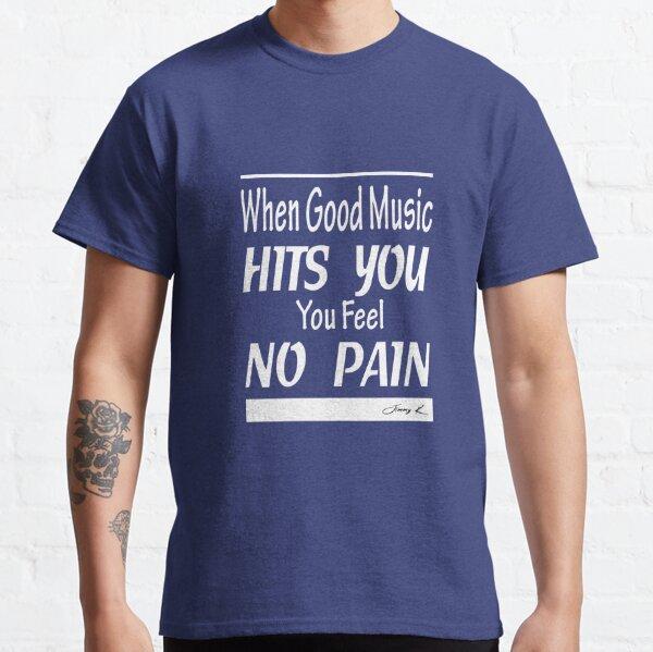 When good music hits you, you feel no pain Classic T-Shirt