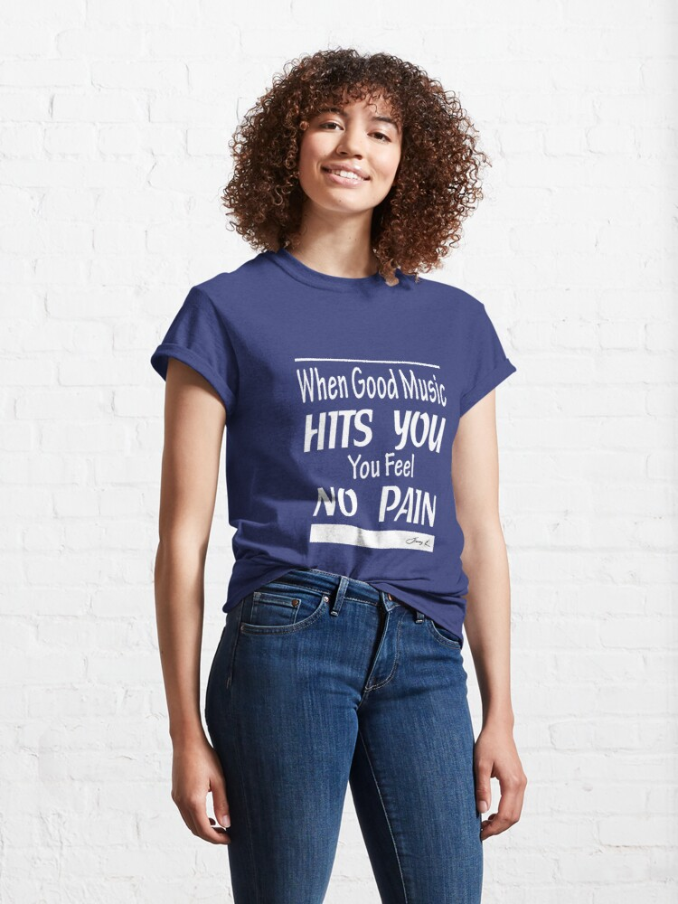 Alternate view of When good music hits you, you feel no pain Classic T-Shirt