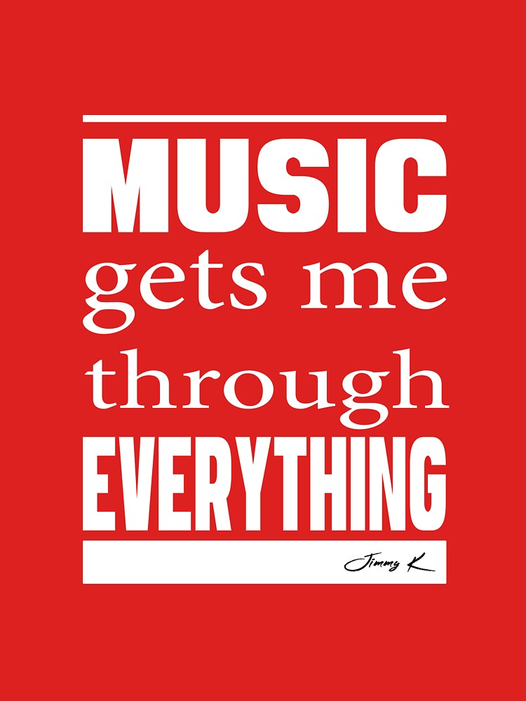 Music gets me through everything by JimmyKMerch