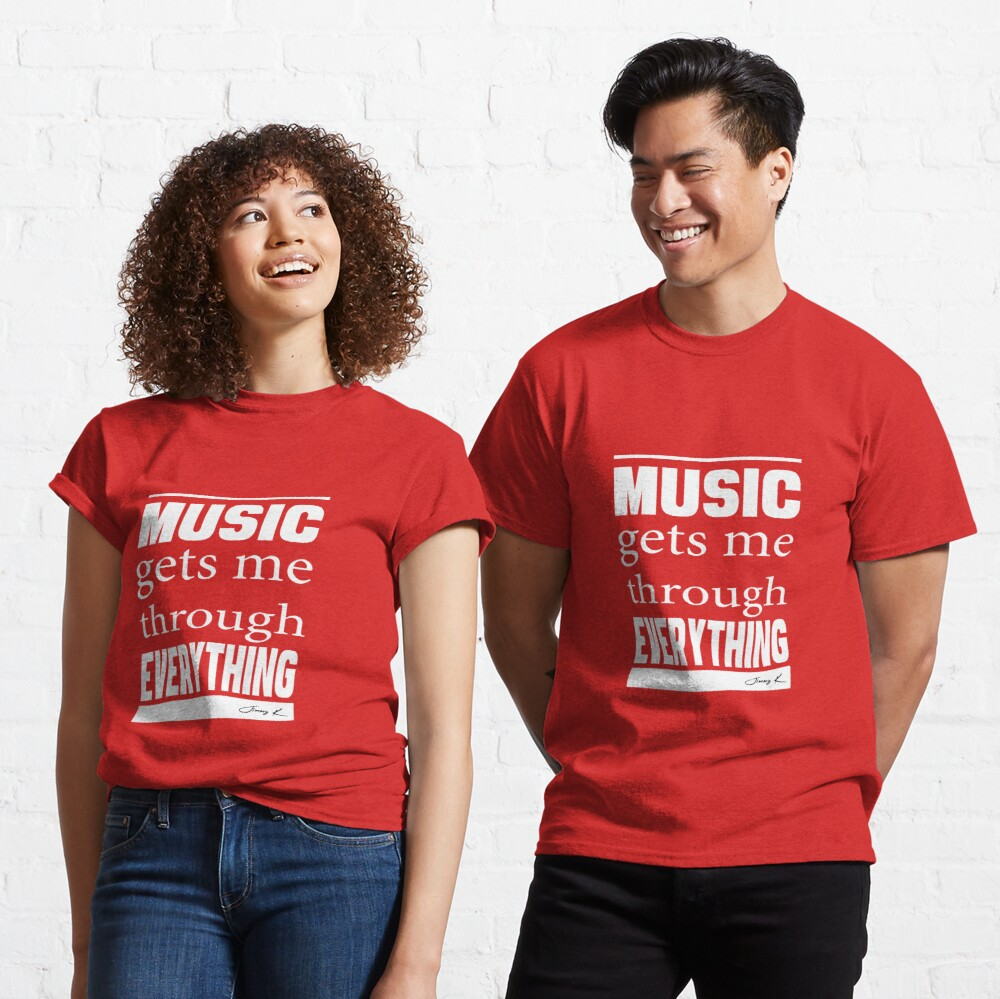 Music gets me through everything Classic T-Shirt
