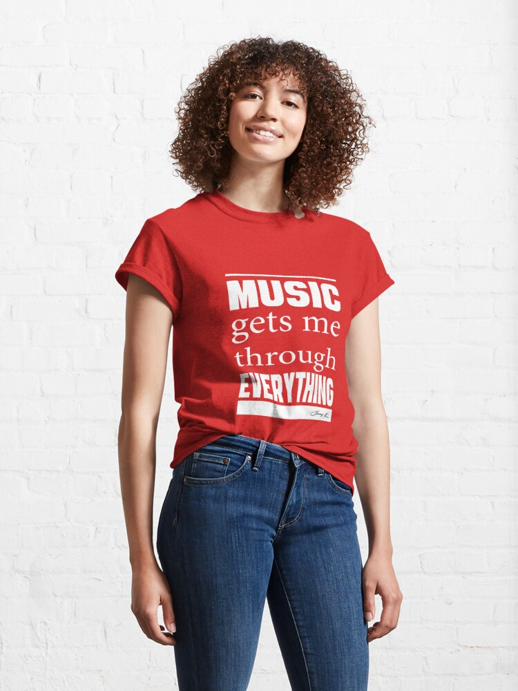 Alternate view of Music gets me through everything Classic T-Shirt