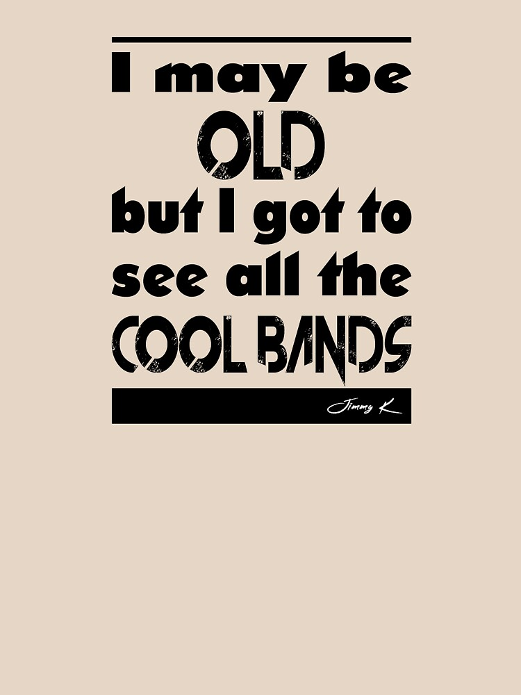 I may be old, but I got to see all the cool bands by JimmyKMerch