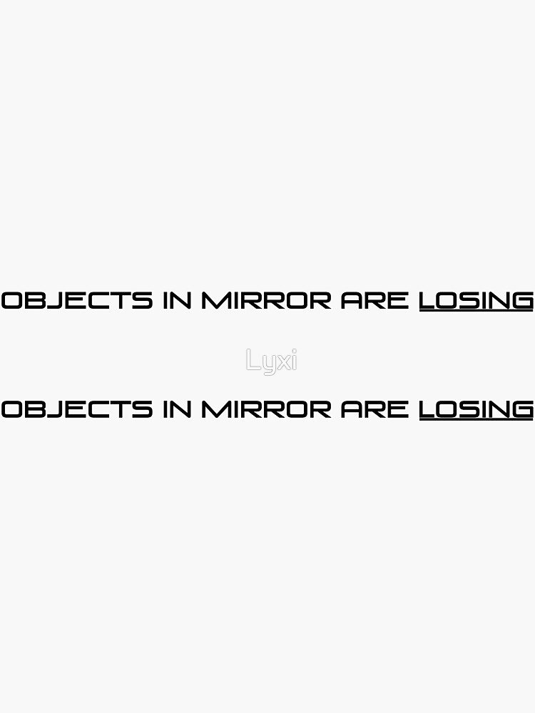 Objects in mirror are losing by Lyxi
