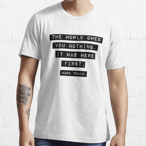 The world owes you nothing - Mark Twain Essential T-Shirt