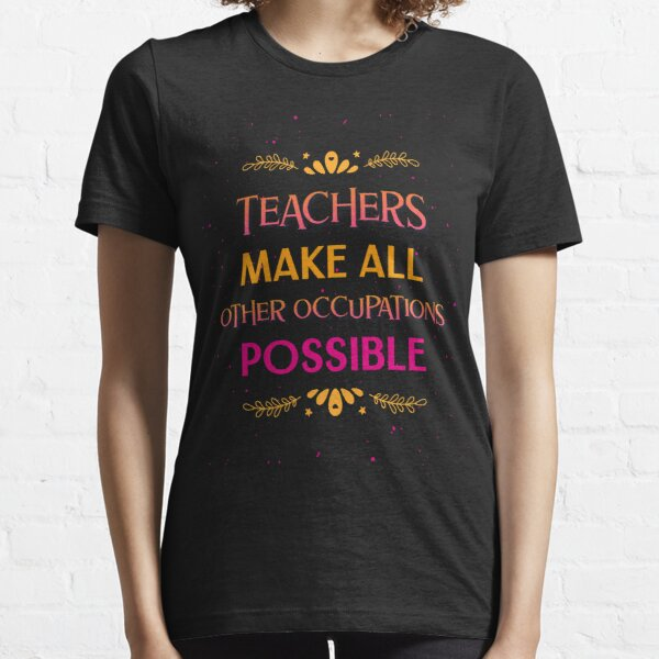 Teachers Make All Other Occupations Possible - Funny Teacher Essential T-Shirt