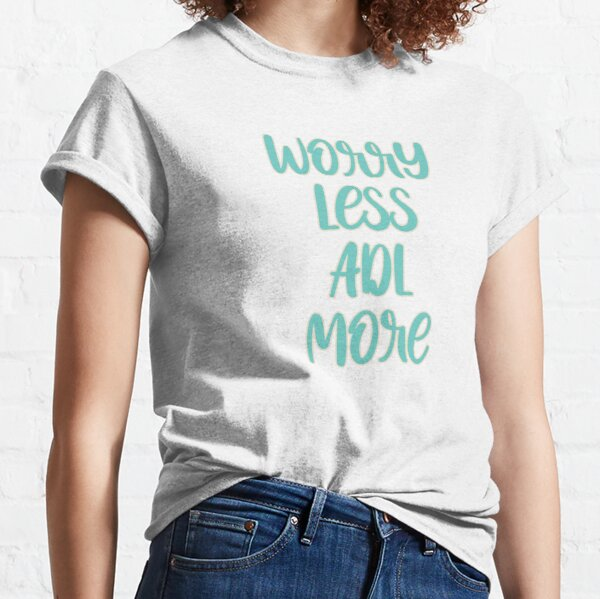 Worry Less ADL More Type Classic T-Shirt