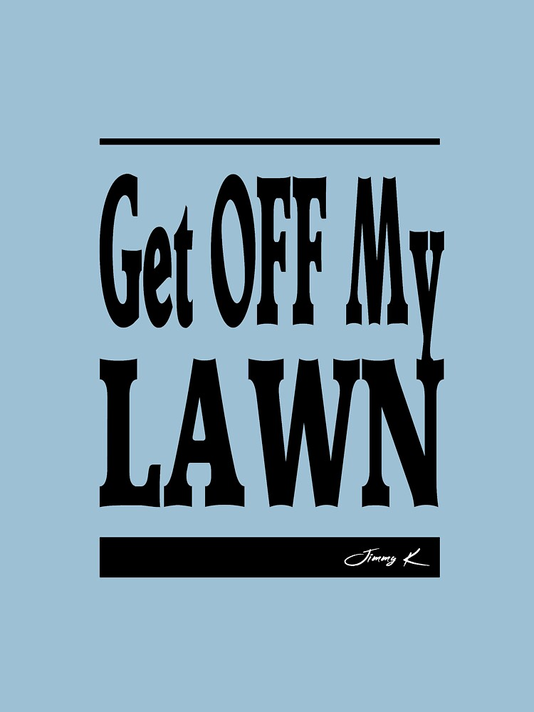 Get off my lawn - Adult Humor Graphic Novelty Sarcastic Funny by JimmyKMerch