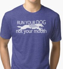 Run Your Dog, Not Your Mouth! Tri-blend T-Shirt