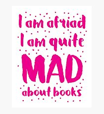 I am afraid i am quite mad about BOOKS Photographic Print