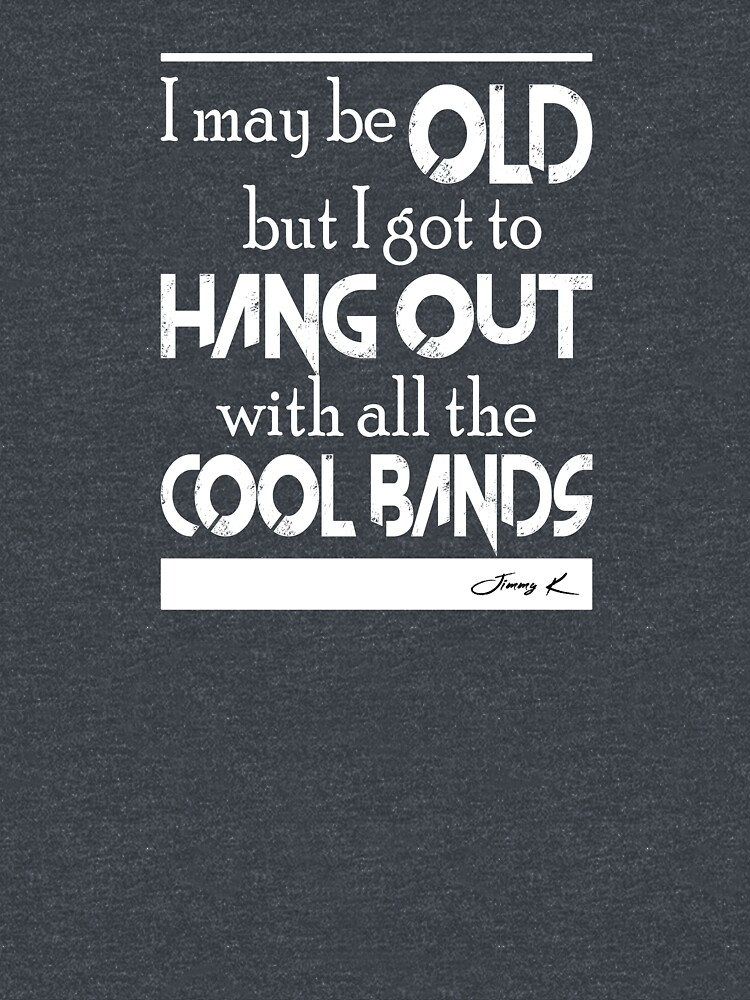 I may be old, but I got to hang out all the cool bands by JimmyKMerch
