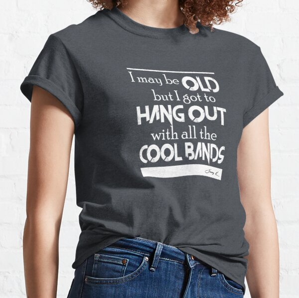 I may be old, but I got to hang out all the cool bands Classic T-Shirt