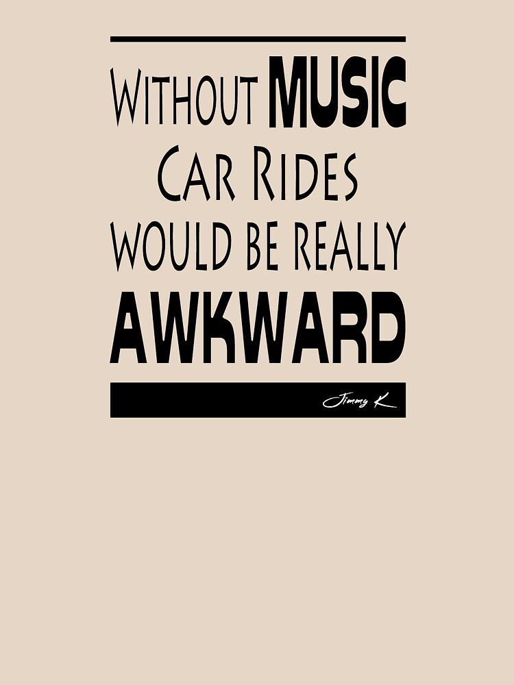 Without Music, car rides would be really awkward by JimmyKMerch