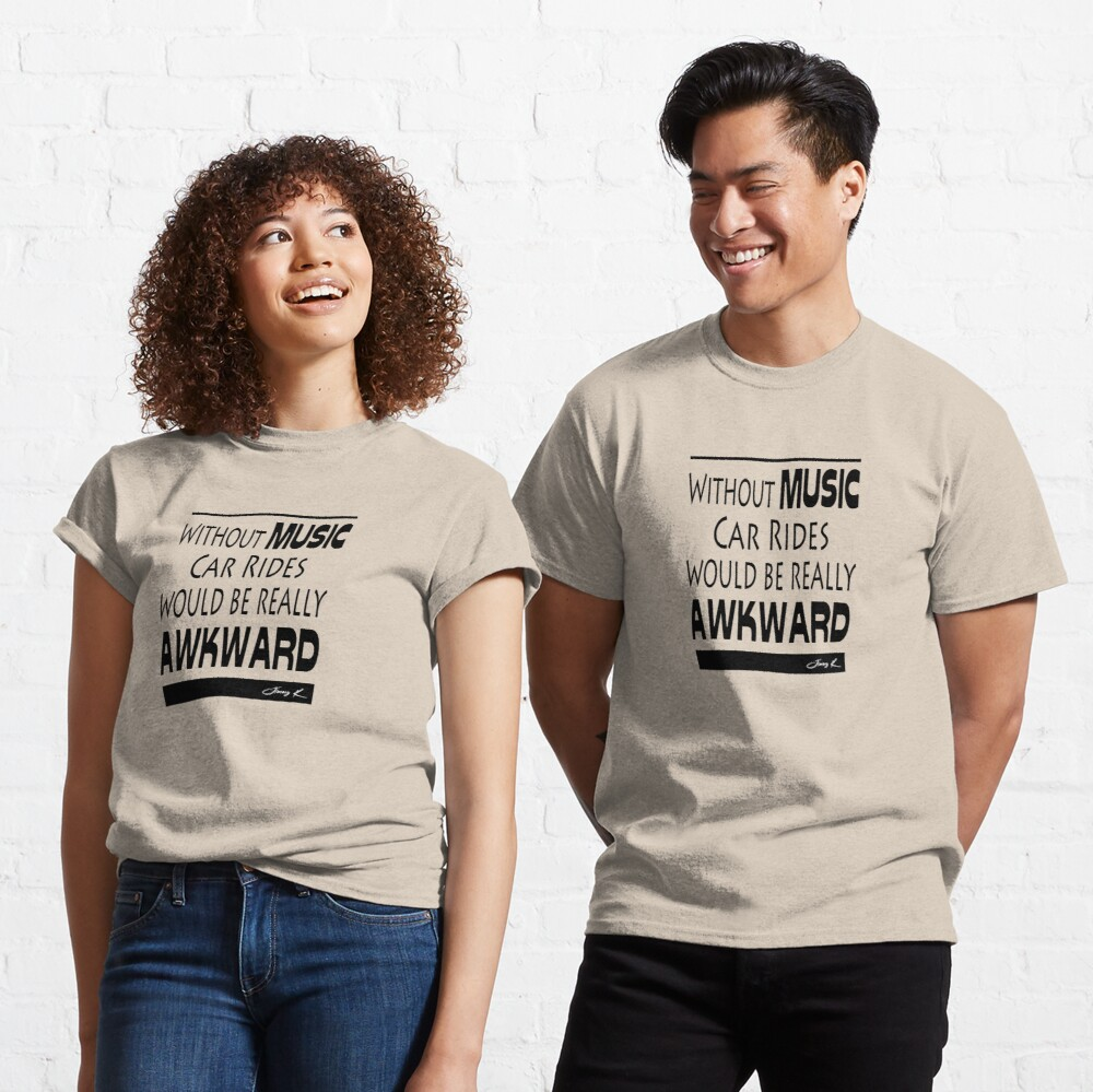 Without Music, car rides would be really awkward Classic T-Shirt