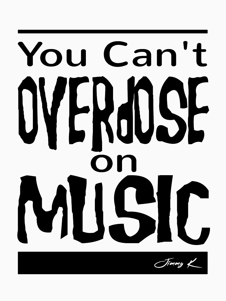 You can't overdose on Music by JimmyKMerch
