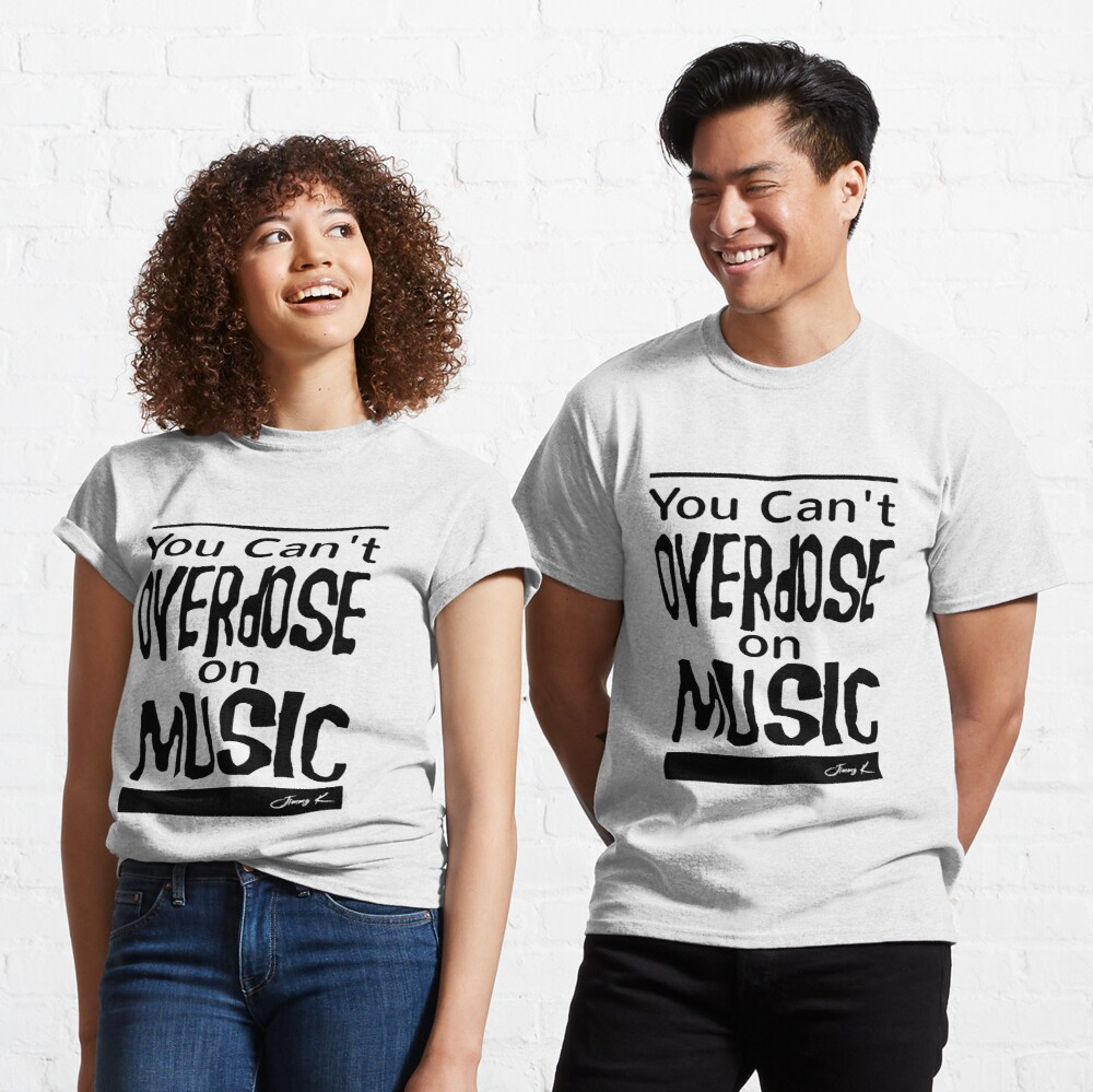 You can't overdose on Music Classic T-Shirt