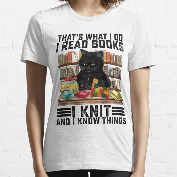 That's What I Do I Read Books I Knit And I Know Things Funny Cat Knitting Lover Essential T-Shirt