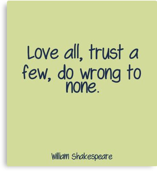 Shakespeare quote Love all, trust a few, do wrong to none\