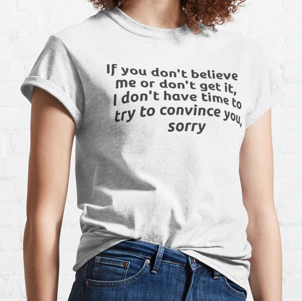 If you don't believe me or don't get it, I don't have time to try to convince you, sorry Classic T-Shirt