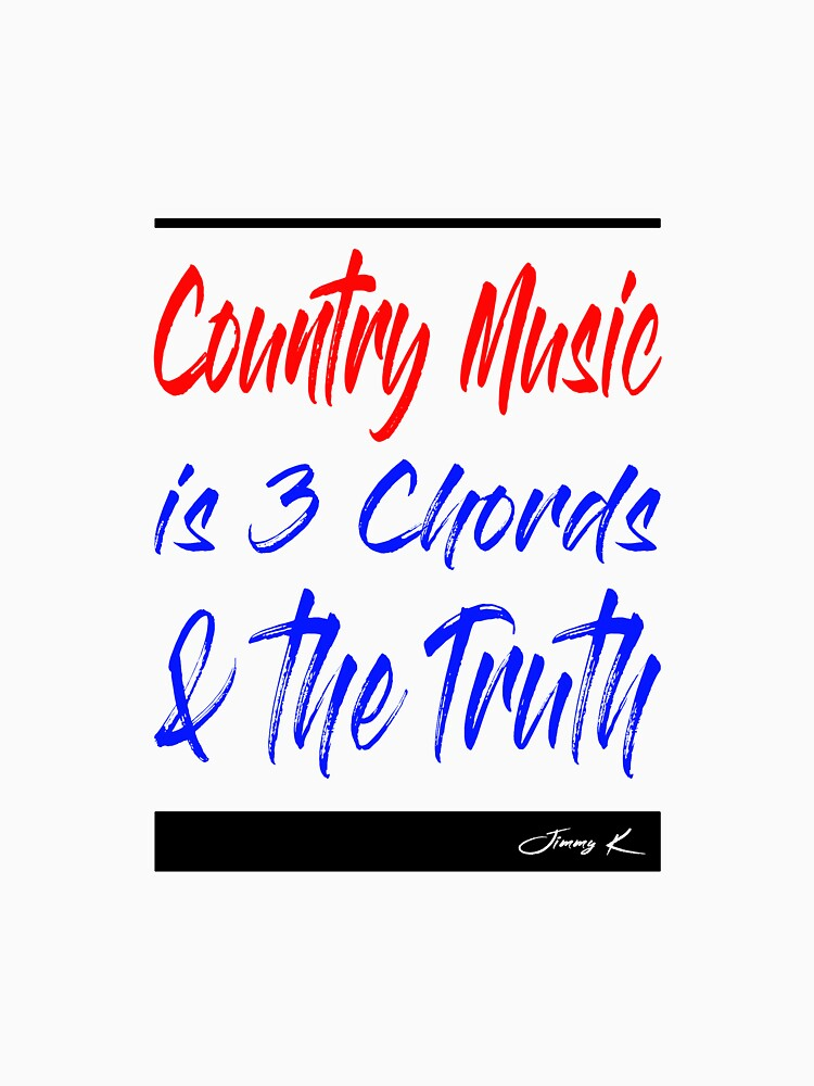 Country Music is 3 chords and the truth by JimmyKMerch