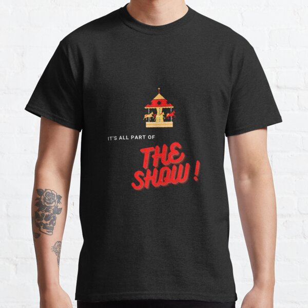 It's All Part of the Show!  Classic T-Shirt