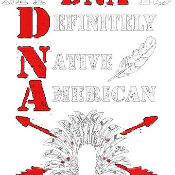 Native American ( My DNA is Definitely - Native - American ) by NativeAmerican1