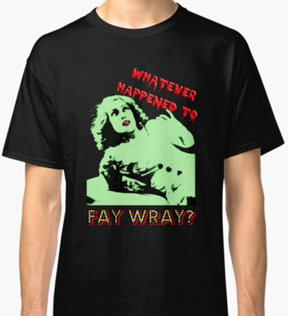 Whatever Happened To Fay Wray? Classic T-Shirt