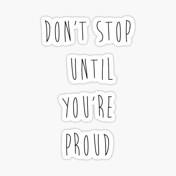 Don't Stop Until You're Proud Sticker