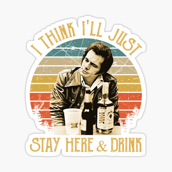 I Think I'll Just Stay Here And Drink Sticker