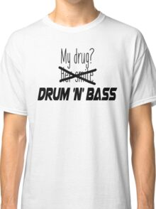 Drum and bass is my drug. Classic T-Shirt