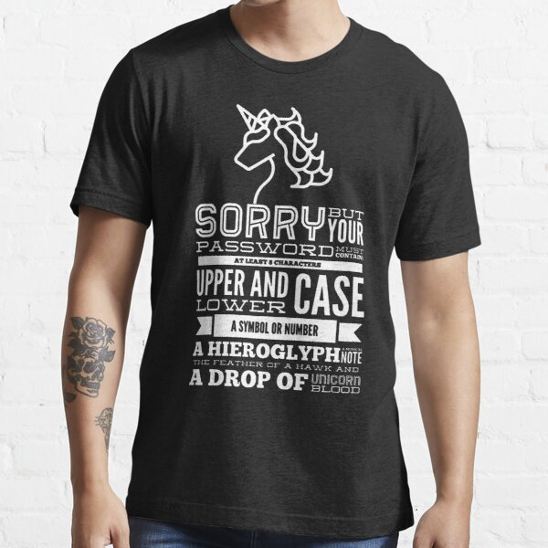 Sorry But Your Password Must Contain At Least 8 Characters Upper And Lower Case A Symbol Or Number A Hieroglyph A Musical Note The Feather Of A Hawk And A Drop Of Unicorn Blood (white) Essential T-Shirt