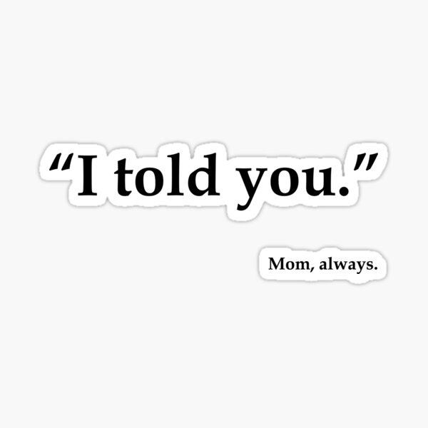 I told You. Mom,  Funny t shirt Sticker