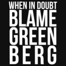 When in Doubt, Blame Greenberg. - white text by sstilinski