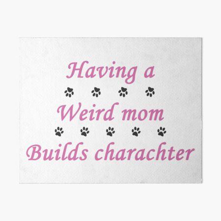 having a wierd mom builds charachter + cute dog paw Art Board Print