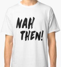 NAH THEN! Northern Slang Classic T-Shirt