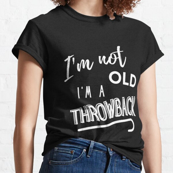 I'm Not Old I'm A Throwback Classic T-Shirt