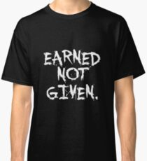 Earned not given. - Gym Motivational Quote Classic T-Shirt