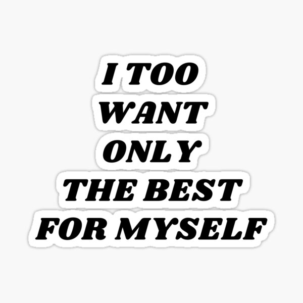 I too want only the best for myself Sticker