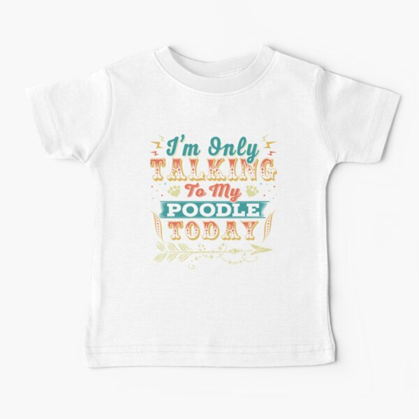 I'm Only Talking To My Poodle Today Baby T-Shirt
