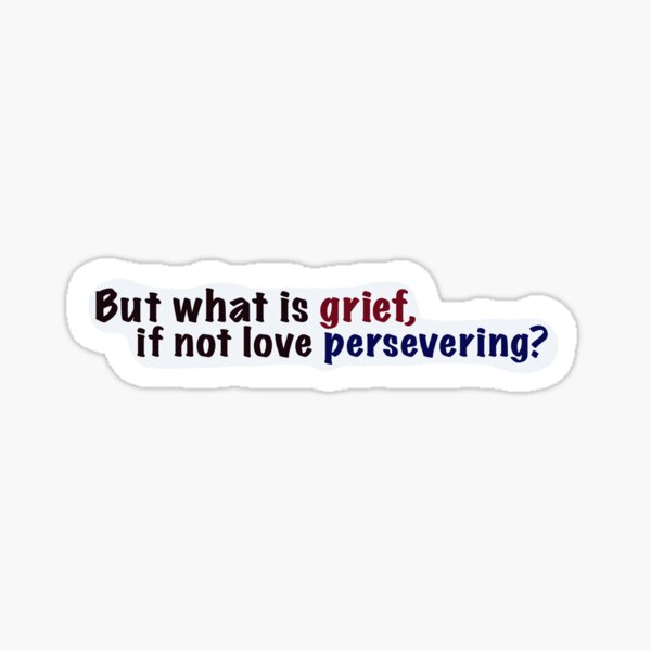 But what is grief, if not love persevering? vision quote  Sticker
